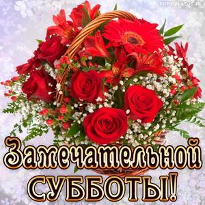 Пожелание замечательной субботы и корзина ярких роз