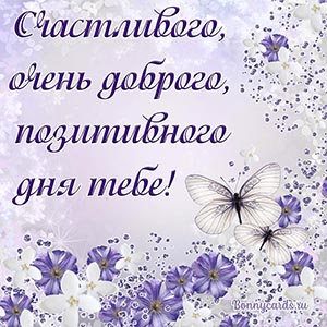 Счастливого, очень доброго, позитивного дня тебе