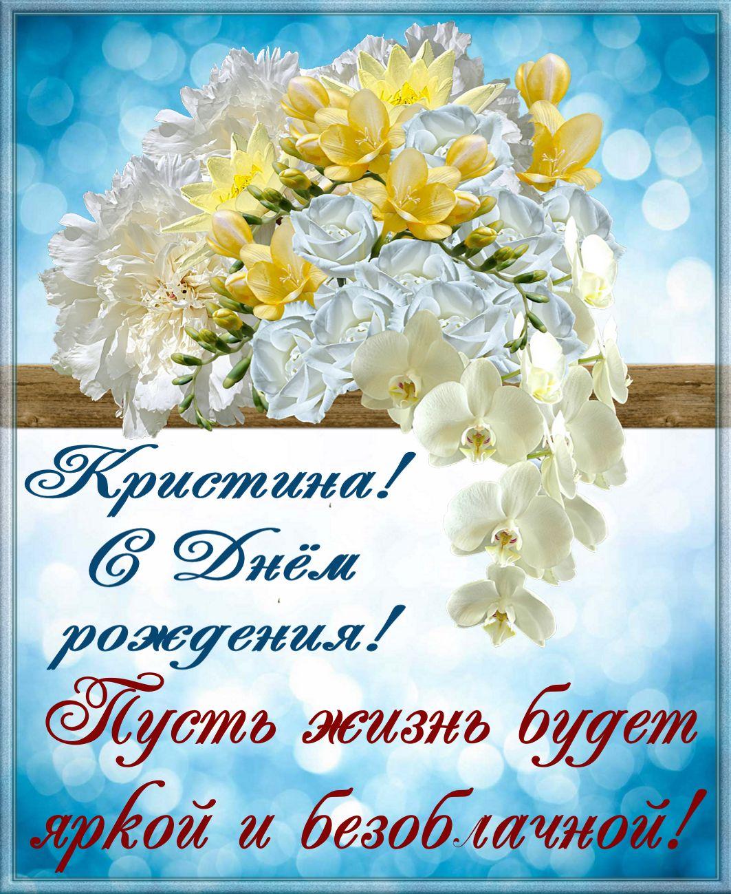 Открытка на День рождения - красивые цветы и пожелание Кристине