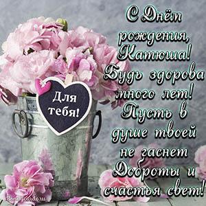 Открытка с цветами и пожеланием на День рождения Катюше
